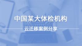 中国某大体检机构云迁移案例分享